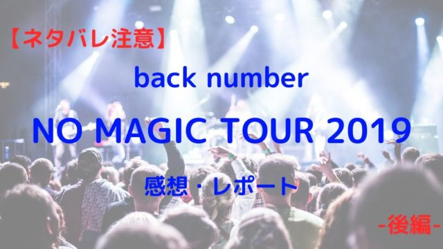 【ネタバレ注意】back numberのライブ「NO MAGIC TOUR 2019」感想レポート!【後編】